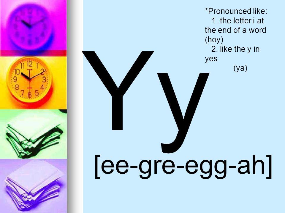 Yy [ee-gre-egg-ah] *Pronounced like: